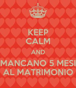 Poster: KEEP CALM AND MANCANO 5 MESI AL MATRIMONIO
