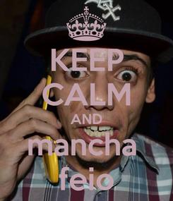 Poster: KEEP CALM AND mancha  feio