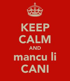 Poster: KEEP CALM AND mancu li CANI