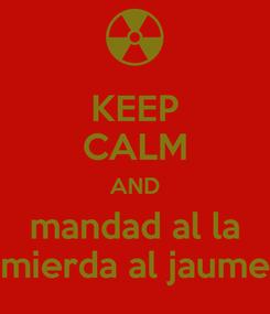 Poster: KEEP CALM AND mandad al la mierda al jaume