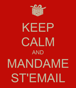 Poster: KEEP CALM AND MANDAME ST'EMAIL