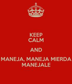 Poster: KEEP CALM AND MANEJA, MANEJA MIERDA MANEJALE