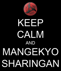 Poster: KEEP CALM AND MANGEKYO SHARINGAN