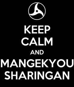 Poster: KEEP CALM AND MANGEKYOU SHARINGAN