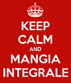 Poster: KEEP CALM AND MANGIA INTEGRALE