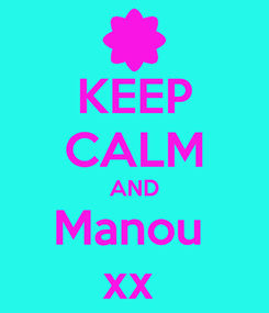 Poster: KEEP CALM AND Manou  xx
