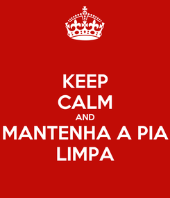 Poster: KEEP CALM AND MANTENHA A PIA LIMPA