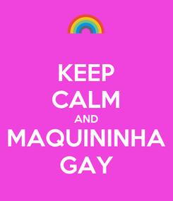 Poster: KEEP CALM AND MAQUININHA GAY