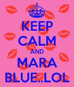 Poster: KEEP CALM AND MARA BLUE..LOL