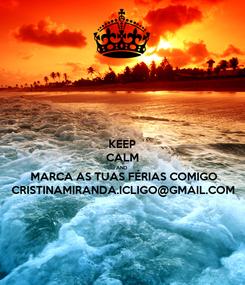 Poster: KEEP CALM AND MARCA AS TUAS FÉRIAS COMIGO CRISTINAMIRANDA.ICLIGO@GMAIL.COM