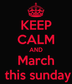 Poster: KEEP CALM AND March  this sunday