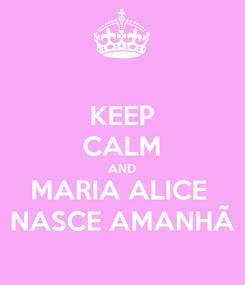 Poster: KEEP CALM AND MARIA ALICE  NASCE AMANHÃ