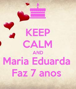 Poster: KEEP CALM AND Maria Eduarda  Faz 7 anos