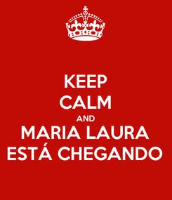 Poster: KEEP CALM AND MARIA LAURA ESTÁ CHEGANDO