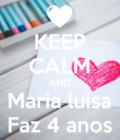 Poster: KEEP CALM AND Maria luisa Faz 4 anos