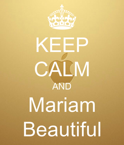 Poster: KEEP CALM AND Mariam Beautiful