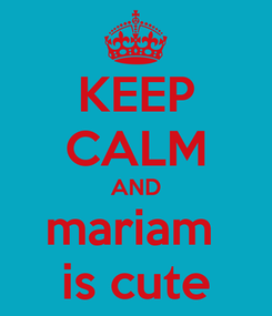 Poster: KEEP CALM AND mariam  is cute