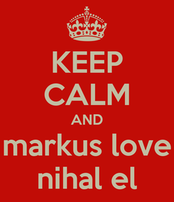 Poster: KEEP CALM AND markus love nihal el
