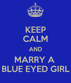 Poster: KEEP CALM AND MARRY A  BLUE EYED GIRL