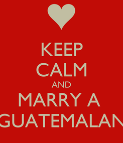 Poster: KEEP CALM AND MARRY A  GUATEMALAN