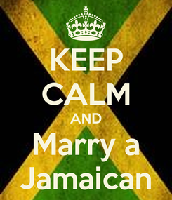 Poster: KEEP CALM AND Marry a Jamaican