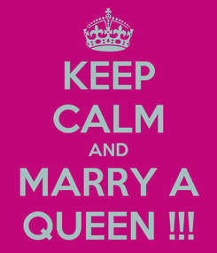 Poster: KEEP CALM AND MARRY A QUEEN !!!