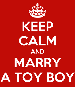 Poster: KEEP CALM AND MARRY A TOY BOY