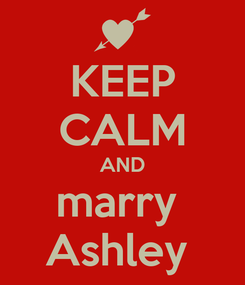 Poster: KEEP CALM AND marry  Ashley