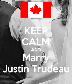 Poster: KEEP CALM AND Marry Justin Trudeau