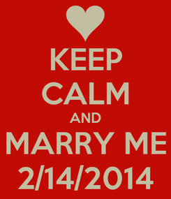 Poster: KEEP CALM AND MARRY ME 2/14/2014