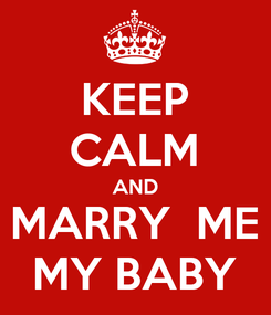 Poster: KEEP CALM AND MARRY  ME MY BABY