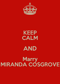 Poster: KEEP CALM AND Marry MIRANDA COSGROVE