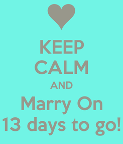 Poster: KEEP CALM AND Marry On 13 days to go!