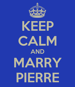 Poster: KEEP CALM AND MARRY PIERRE