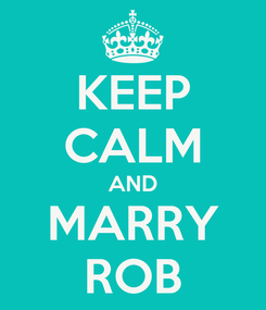 Poster: KEEP CALM AND MARRY ROB