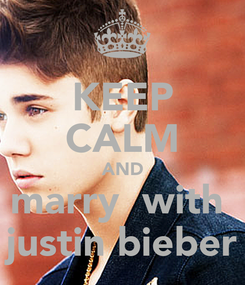 Poster: KEEP CALM AND marry  with  justin bieber