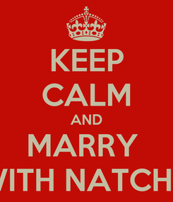 Poster: KEEP CALM AND MARRY  WITH NATCHU