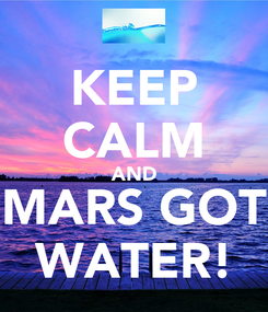 Poster: KEEP CALM AND MARS GOT WATER!