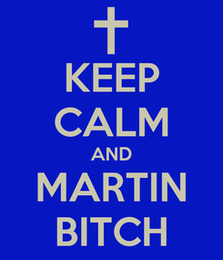 Poster: KEEP CALM AND MARTIN BITCH