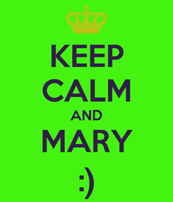 Poster: KEEP CALM AND MARY :)