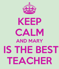 Poster: KEEP CALM AND MARY  IS THE BEST TEACHER