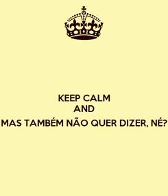 Poster: KEEP CALM AND  MAS TAMBÉM NÃO QUER DIZER, NÉ?