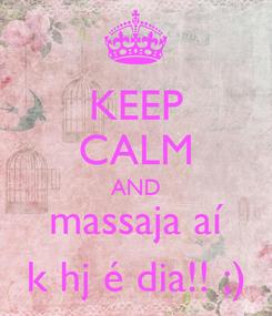 Poster: KEEP CALM AND massaja aí k hj é dia!! ;)