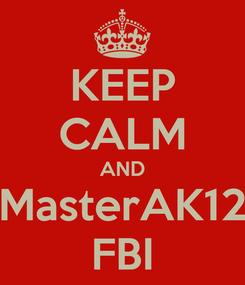 Poster: KEEP CALM AND MasterAK12 FBI