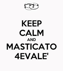 Poster: KEEP CALM AND MASTICATO 4EVALE'