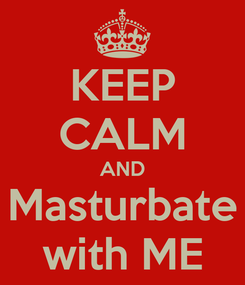 Poster: KEEP CALM AND Masturbate with ME