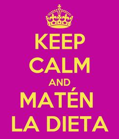 Poster: KEEP CALM AND MATÉN  LA DIETA