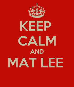 Poster: KEEP  CALM AND MAT LEE