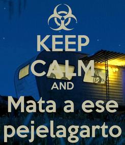 Poster: KEEP CALM AND Mata a ese pejelagarto