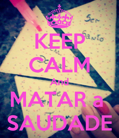 Poster: KEEP CALM And MATAR a  SAUDADE